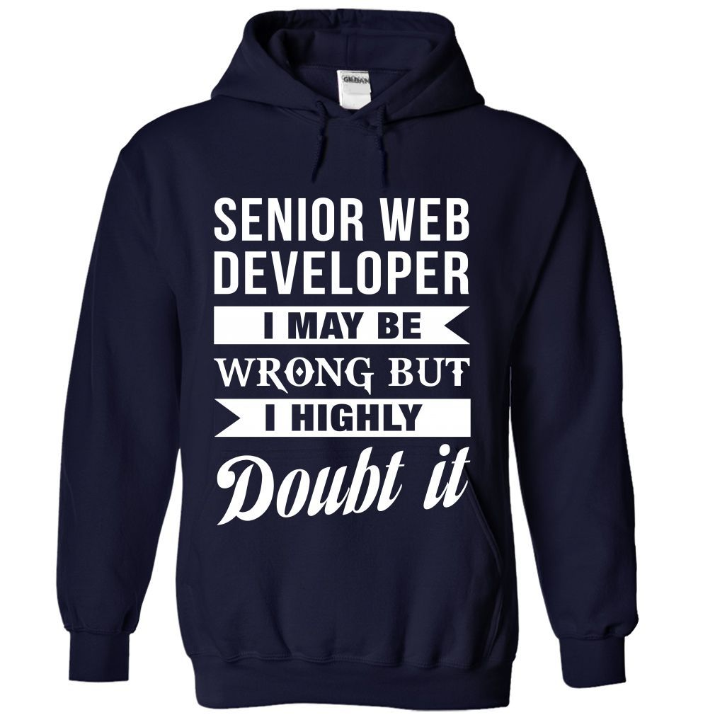 SENIOR WEB DEVELOPER I May Be Wrong But I Highly Doubt it T-Shirts, Hoodies. ADD…