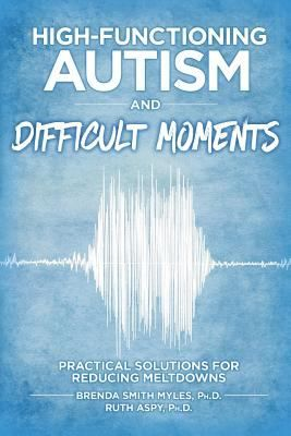 High-functioning autism and difficult moments: Practical solutions for reducing meltdowns. (2016). by Brenda Smith Myles & Ruth Aspy.