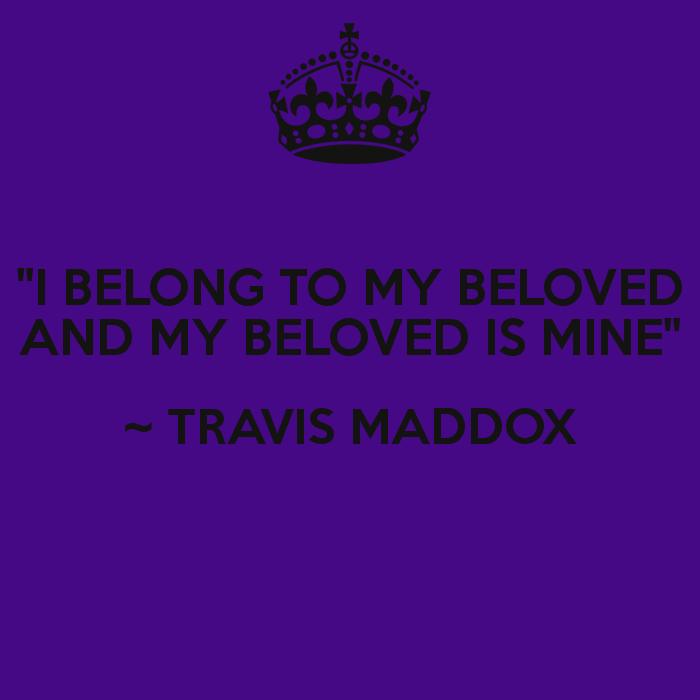"""I BELONG TO MY BELOVED AND MY BELOVED IS MINE"" ~ TRAVIS"