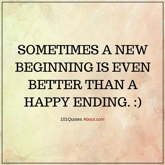 101 Quotes About Everything Sometimes A New Beginning Is Even Better Than A Happy Ending New B New Beginning Quotes Quotes About Everything Spiritual Quotes