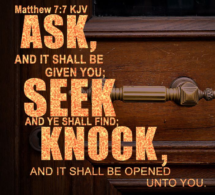 Matthew 7:7 KJV Ask, and it shall be given you; seek, and ye shall find; knock, and it shall be opened unto you.  #Dailybibleverse