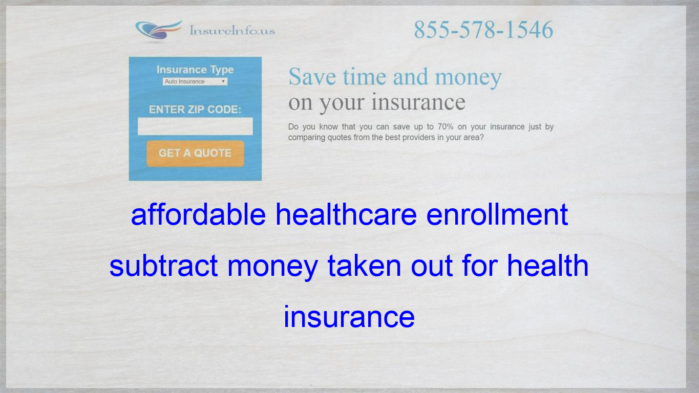 Affordable Healthcare Enrollment Subtract Money Taken Out For