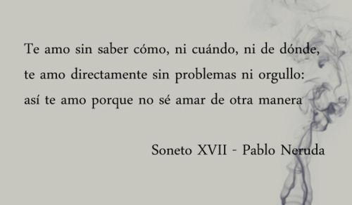 Te amo sin saber cómo, ni cuándo, ni dónde, te amo directamente sin problemas ni orgullo: así te amo por que no sé amar de otra manera  Soneto XVII - Pablo Neruda