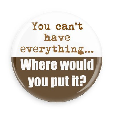 Funny Buttons - Custom Buttons - Promotional Badges - Funny Sayings Pins - Wacky Buttons - You can't have everything... Where would you put it?