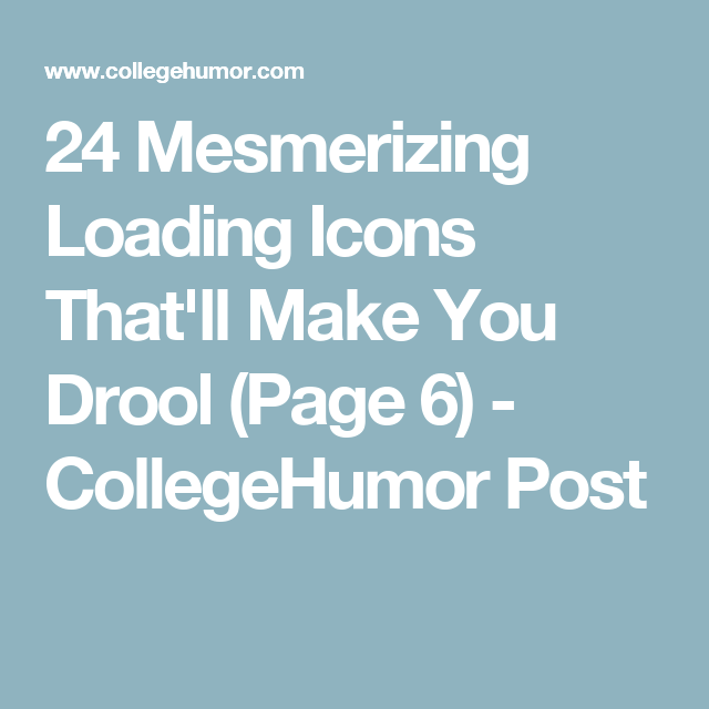 24 Mesmerizing Loading Icons That'll Make You Drool (Page 6) - CollegeHumor Post