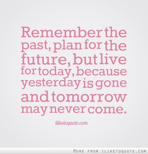 Live For Today Quotes Amazing Remember The Past Plan For The Future But Live For Today Because . 2017