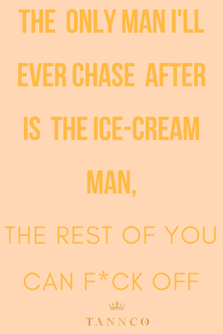 The Only Man I Ll Ever Chase After Is The Ice Cream Man The Rest Of You Can F Ck Off Funny Quotes Icecream Ice Cream Man Ice Cream Quotes Ice Cream