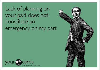 Lack Of Planning On Your Part Does Not Constitute An Emergency On My