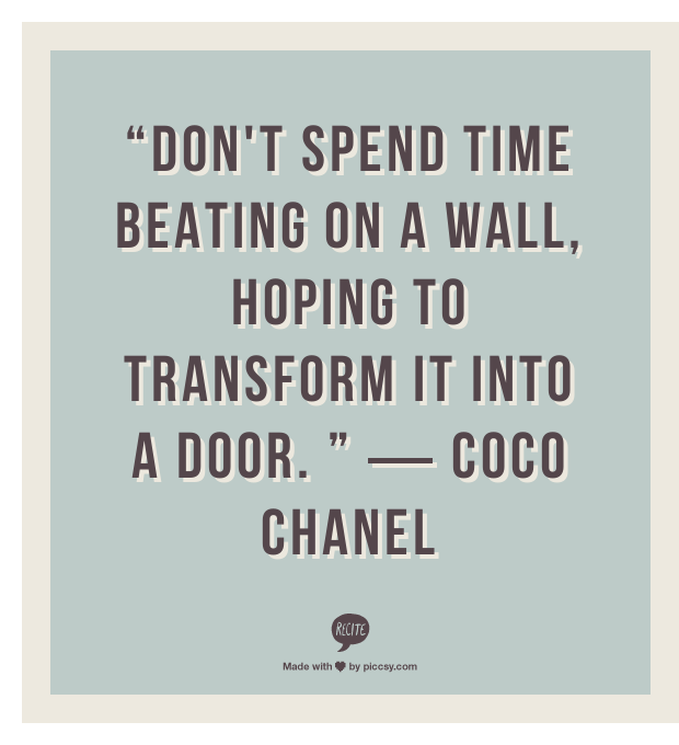 """""""Don't spend time beating on a wall, hoping to transform it into a door. """" ― Coco Chanel"""