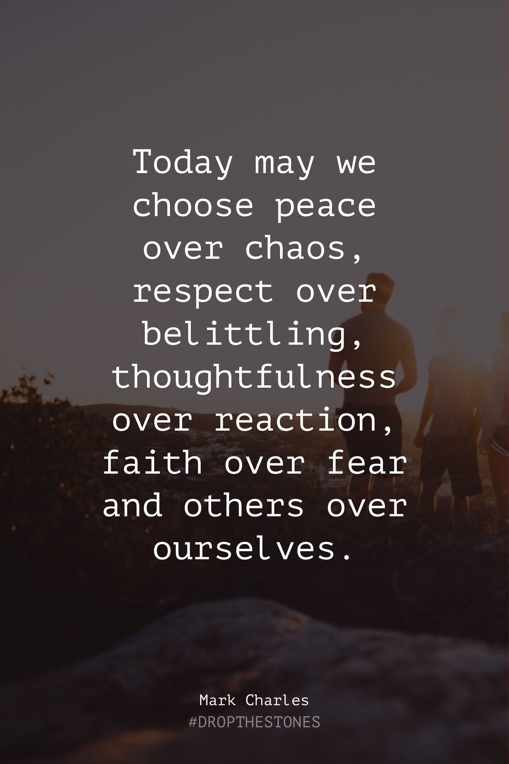 Today may we choose peace over chaos, respect over belittling, thoughtfulness over reaction, faith over fear & others over ourselves.