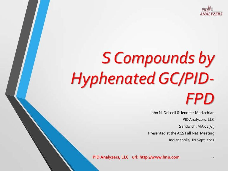 S Compounds by Hyphenated GC/PIDFPD John N. Driscoll & Jennifer Maclachlan PID Analyzers, LLC Sandwich. MA 02563 Presented at the ACS Fall Nat. Meeting Ind…