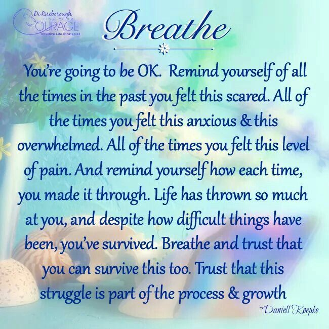 Breathe. You're going to be OK. Remind yourself of all the times in the past you felt this scared. All of the times you felt this anxious & this overwhelmed. All of the times you felt this level of pain. And remind yourself how each time, you made it through. Life has thrown so much at you, and despite how difficult things have been, you've survived. Breathe and trust that you can survive this too. Trust that this struggle is part of the process & growth.
