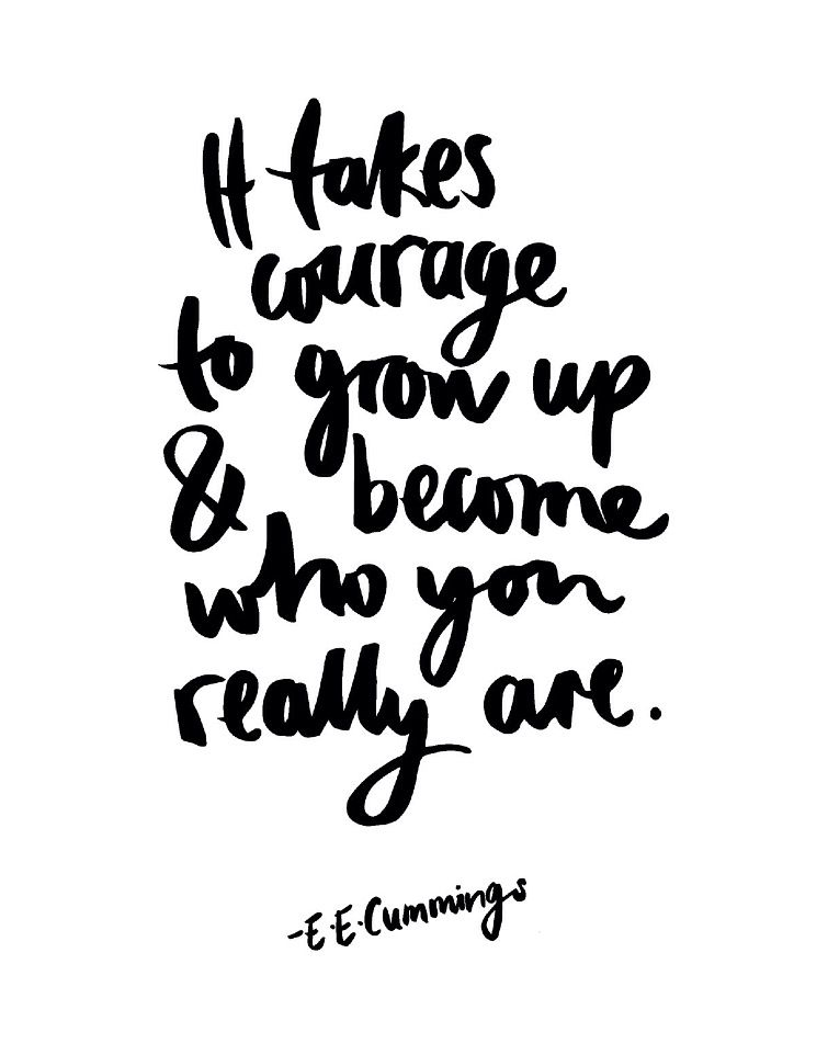E.E. Cummings It takes courage to grow up and become who you really are.