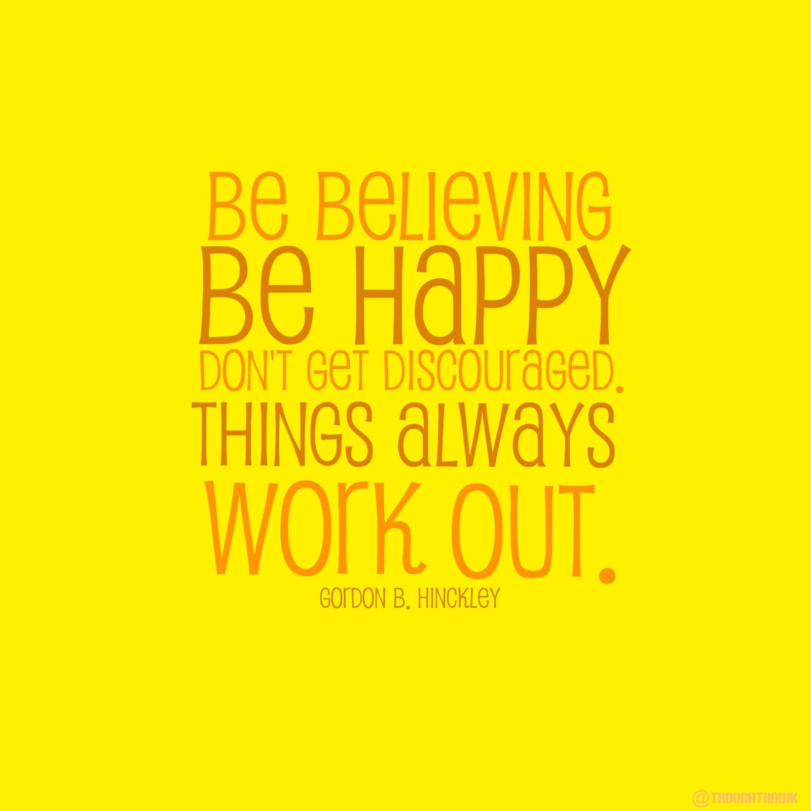 Be Happy Quotes: Be Believing, Be Happy, Don't Get Discouraged. Things