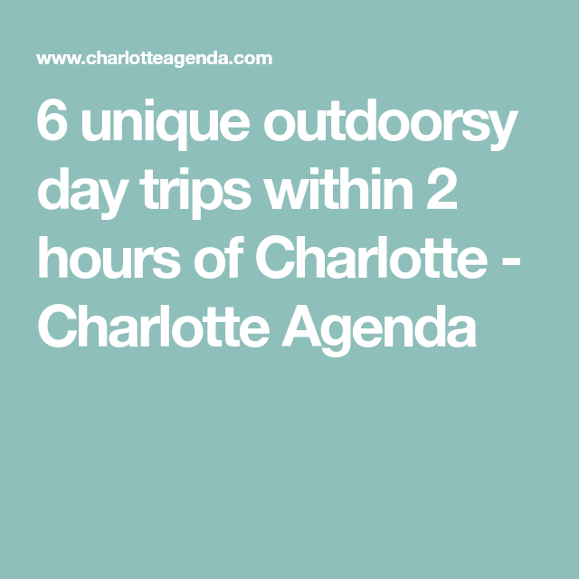 6 Unique Outdoorsy Day Trips Within 2 Hours Of Charlotte Charlotte