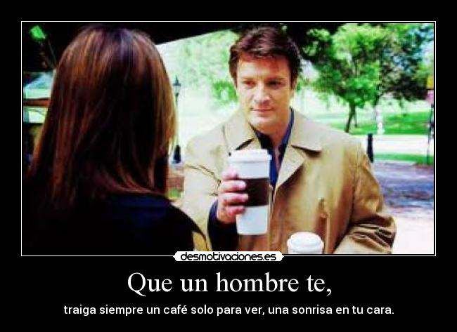 """""""That a man will always bring you a coffee just to see a smile on your face""""."""