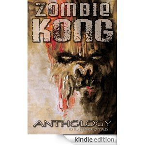 "Zombie Kong anthology, including my story ""The Ape That Would Not Die!"""