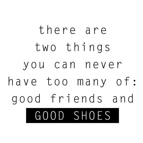 Quotes About Shoes And Friendship: There Are Two Things You Can Never Have Too Many Of: Good
