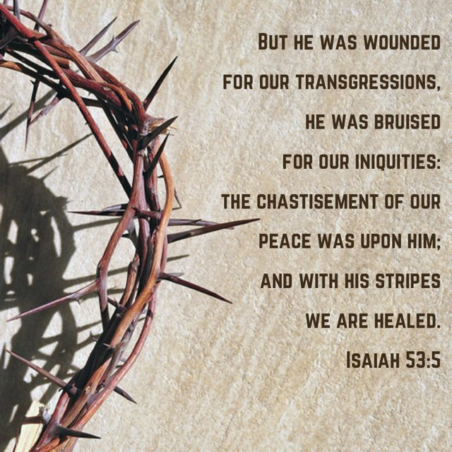 Isaiah 53:5 But he was wounded for our transgressions, he was bruised for our iniquities: the chastisement of our peace was upon him; and with his stripes we are healed.   King James Version (KJV)   Download The Bible App Now