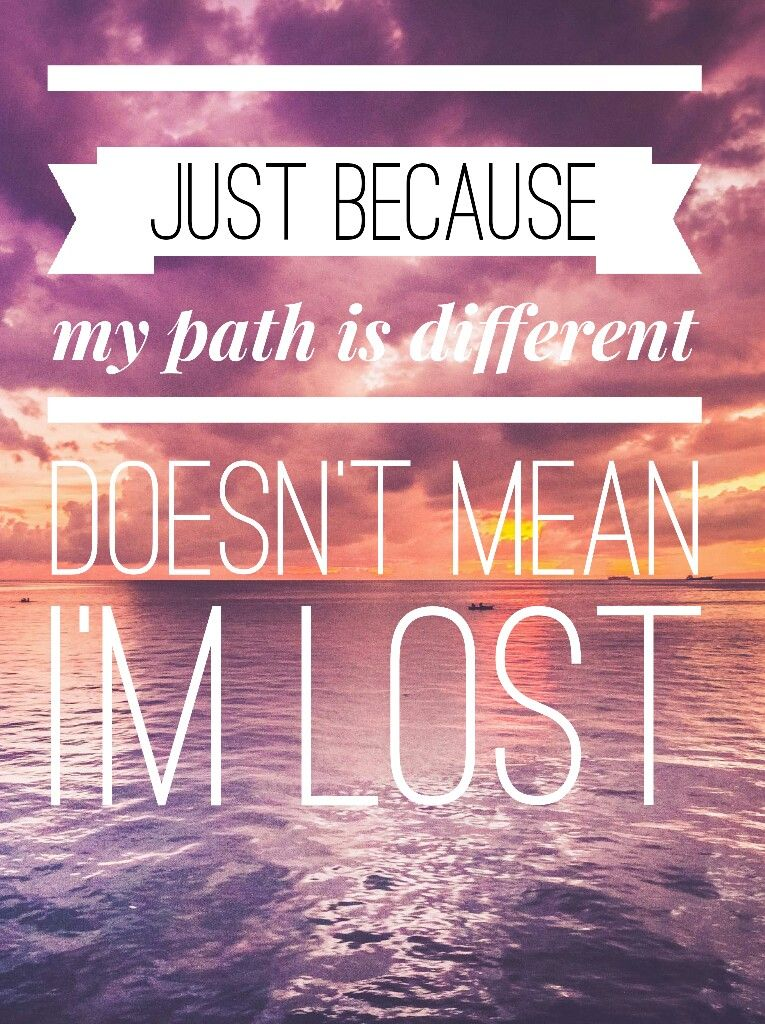 Quote Just Because My Path Is Different Doesnt Mean Im Lost
