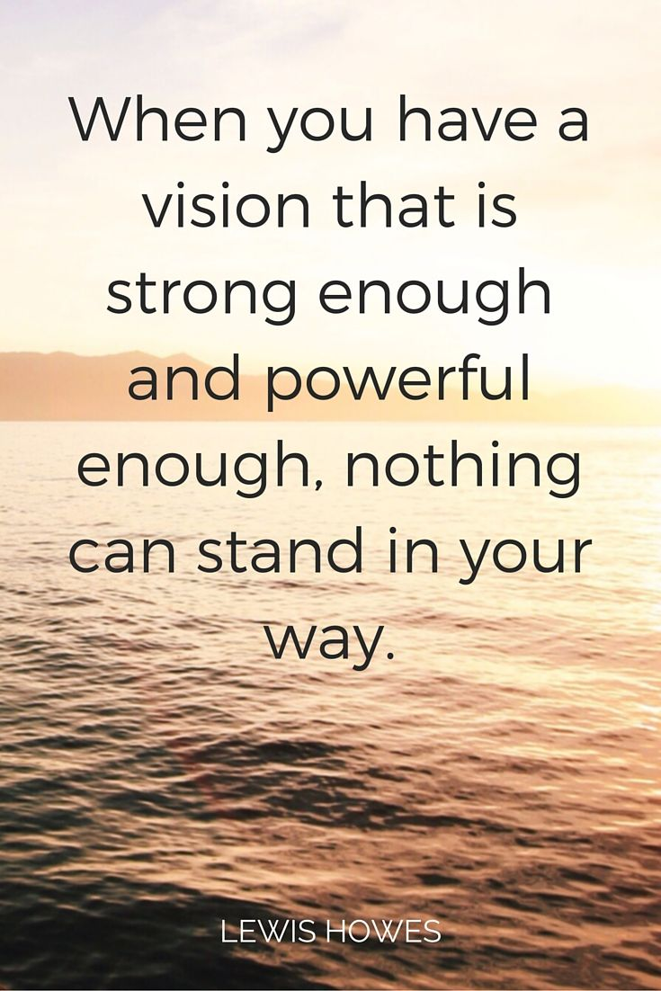 """""""When you have a vision that is strong enough and powerful enough nothing can"""