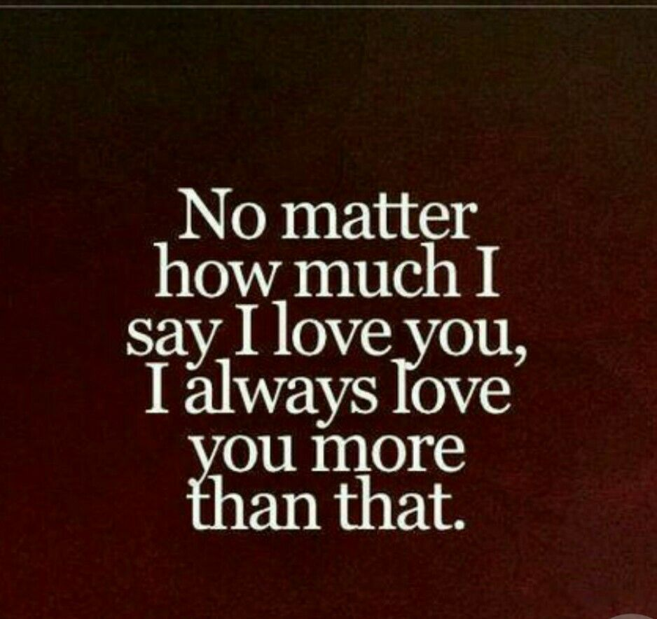 No Matter How Much I Say I Love You I Always Love You More Than That Live Life Happy Love Quotes I Always Love You