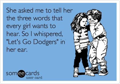 "Photo of She asked me to tell her the three words that every girl wants to hear. So I whispered, ""Let's Go Dodgers"" in her ear."