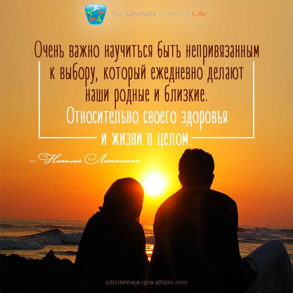 «Очень важно научиться быть непривязанным к выбору, который ежедневно делают наши родные и близкие. Относительно своего здоровья и жизни в целом» — Николай Латанский  УДИВИТЕЛЬНАЯ ИГРА ЖИЗНИ™ http://udivitelnaja-igra-zhizni.com