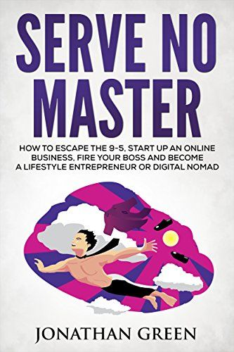 Serve no master how to escape the 9 to 5 start up an online an inspiring blueprint and practical advice on how to leave the rat race and create multiple streams of income a must read for any aspiring work from home malvernweather Choice Image