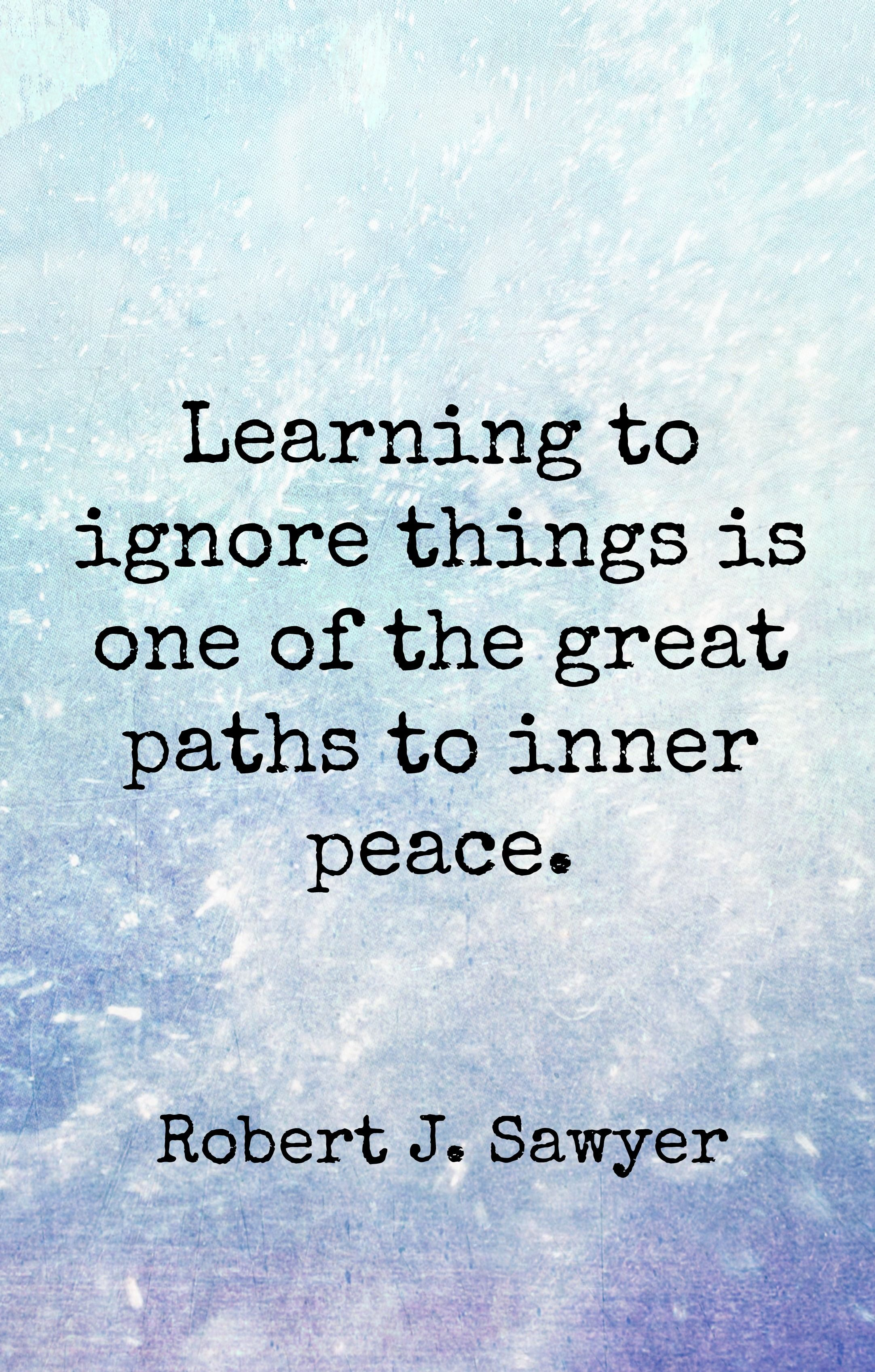 Peace Quotes Learning To Ignore Things Is One Of The Great Paths To Inner Peace