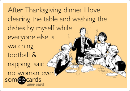 After Thanksgiving dinner I love clearing the table and washing the dishes by myself while everyone else is watching football & napping, said no woman ever.  by Moi