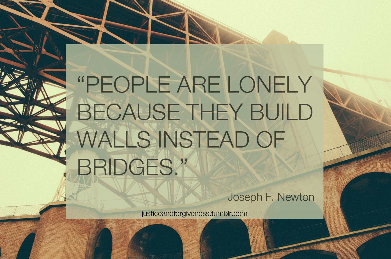 Are You Building Walls Or Bridges Quote Josephnewton Lonliness Lonliness Quotes Words Of Wisdom