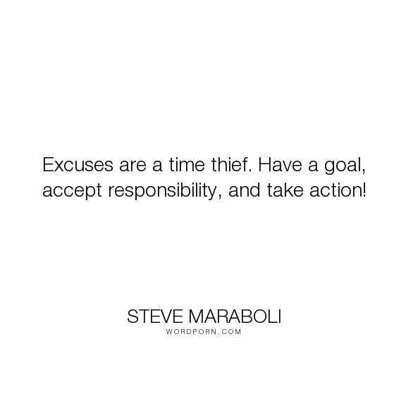 """Steve Maraboli - """"Excuses are a time thief. Have a goal, accept responsibility, and take action!"""". life, happiness, time, dreams, action, responsibility, goals, goal, excuses, thief"""