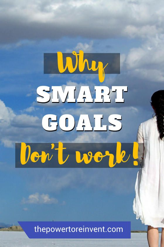 Why SMART Goals Don't Work | The Power to Reinvent | Smart ...