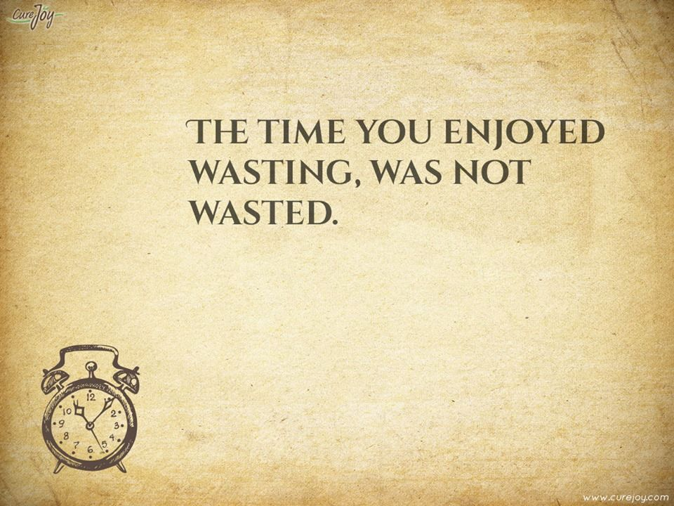 The time you enjoyed wasting was not wasted... | Reflection quotes. Life quotes. Positive words