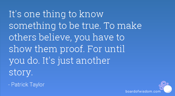 It's one thing to know something to be true. To make others believe, you have to show them proof. For until you do. It's just another story.