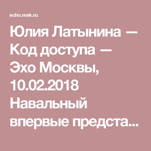 Yuliya Latynina Kod Dostupa Eho Moskvy 10 02 2018 Navalnyj Vpervye Predstavil Realnye Dokazatelstva Ne Prosto Vmeshatelstva Rossii V Amerikanskie V Moskva