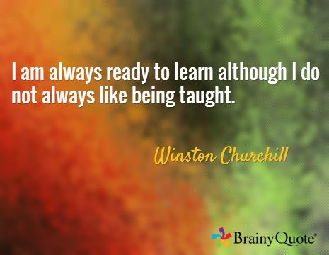 Winston Churchill - Personally I'm always ready to learn...