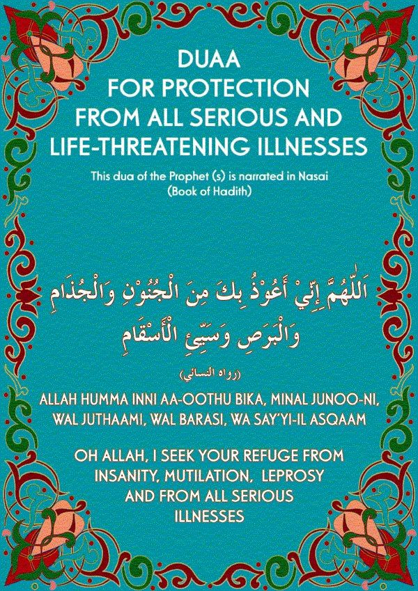 #Dua for Protection from all serious and life-threatening illnesses: 1. Allah humma inni AA-oothu bika minal junoo-ni wal juthaami wal barasi wa sayyi-il asqaam. 2. Oh Allah, I seek Your refuge from insanity, mutilation, leprosy and from all serious illnesses.