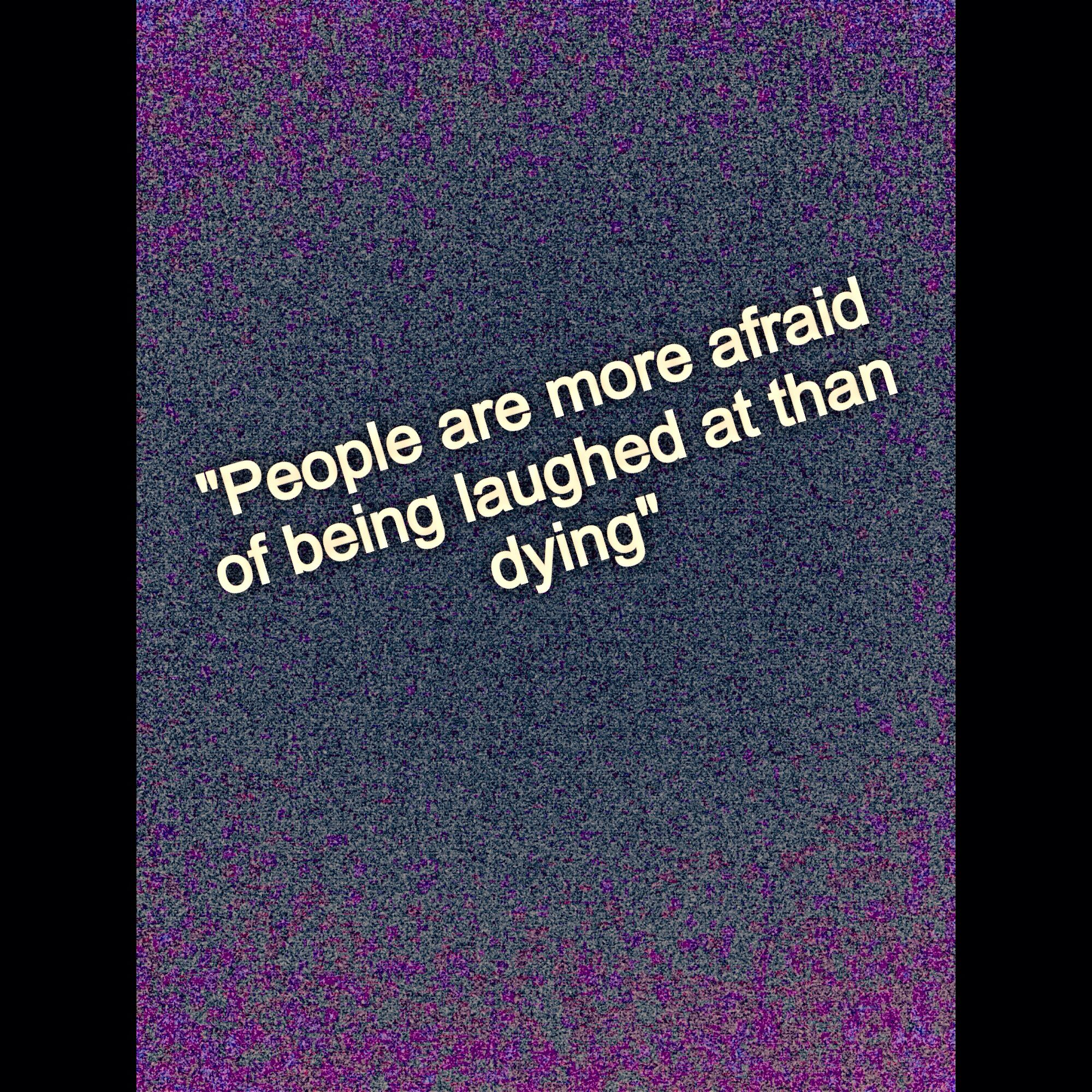 """People are more afraid of being laughed at than dying"""