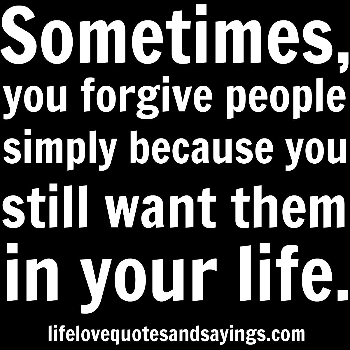 Love Quotes Husband Sometimes You Forgive People Simply Because You Still Want Them