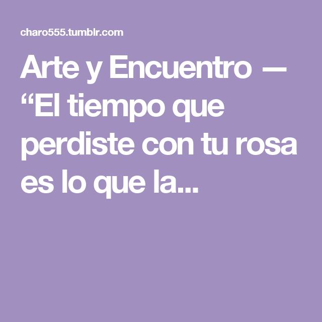 """Arte y Encuentro — """"El tiempo que perdiste con tu rosa es lo que la..."""