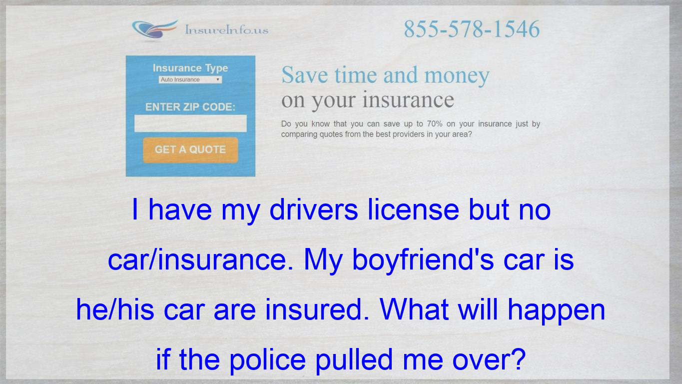 I Have My Drivers License But No Car Insurance My Boyfriend S Car