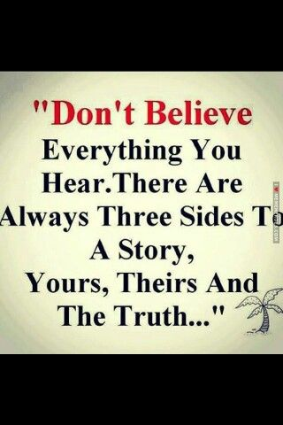 Don't believe everything there's 3 parts to it yours , lies , truth ♡