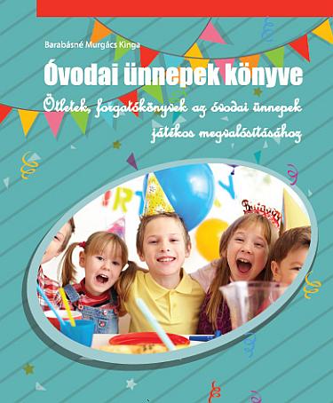 Óvodai ünnepek könyve - Ötletek, forgatókönyvek az óvodai ünnepek játékos megvalósításához.