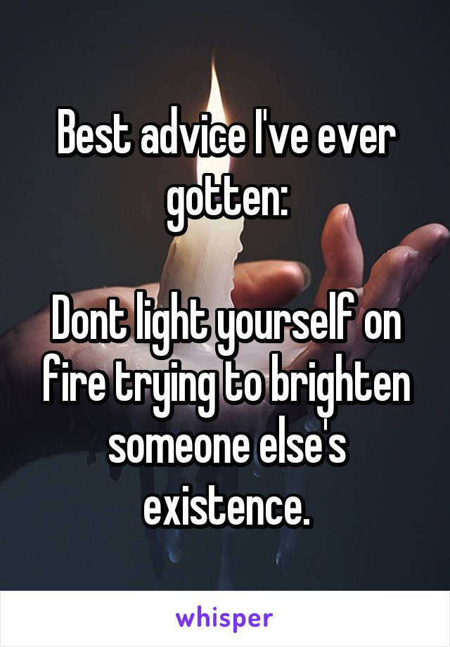 Best advice I've ever gotten:   Dont light yourself on fire trying to brighten someone else's existence.