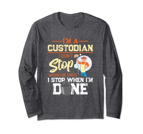 I Dont Stop When Im Tired I Stop When Im Done Custodian Gift Long Sleeve T Shirt #custodianappreciationgifts