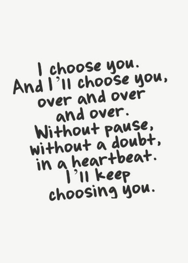 """I choose you. And I'll choose you, over and over and over. Without pause, without a doubt, in a heartbeat. I'll keep choosing you."""