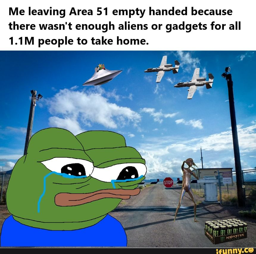 Picture memes GBurfiHs6: 3 comments — iFunny Me leaving Area 51 empty handed because there wasn't enough aliens or gadgets for all 1.1M people to take home. – popular memes on the site