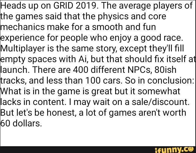 Meme memes xPqZbrK67: 3 comments — iFunny Heads up on GRID 2019. The average players of the games said that the physics and core mechanics make for a smooth and fun experience for people who enjoy a good race. Multiplayer is the same story, except they'll fill empty spaces with Ai, but that should fix itself at launch. There are 400 different NPCs, 80ish tr...